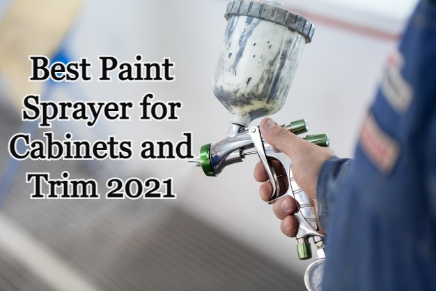 5 Best Paint Sprayer for Cabinets and Trim For 2021